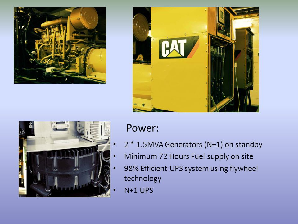 2 * 1.5MVA Generators (N+1) on standby Minimum 72 Hours Fuel supply on site 98% Efficient UPS system using flywheel technology N+1 UPS Power: