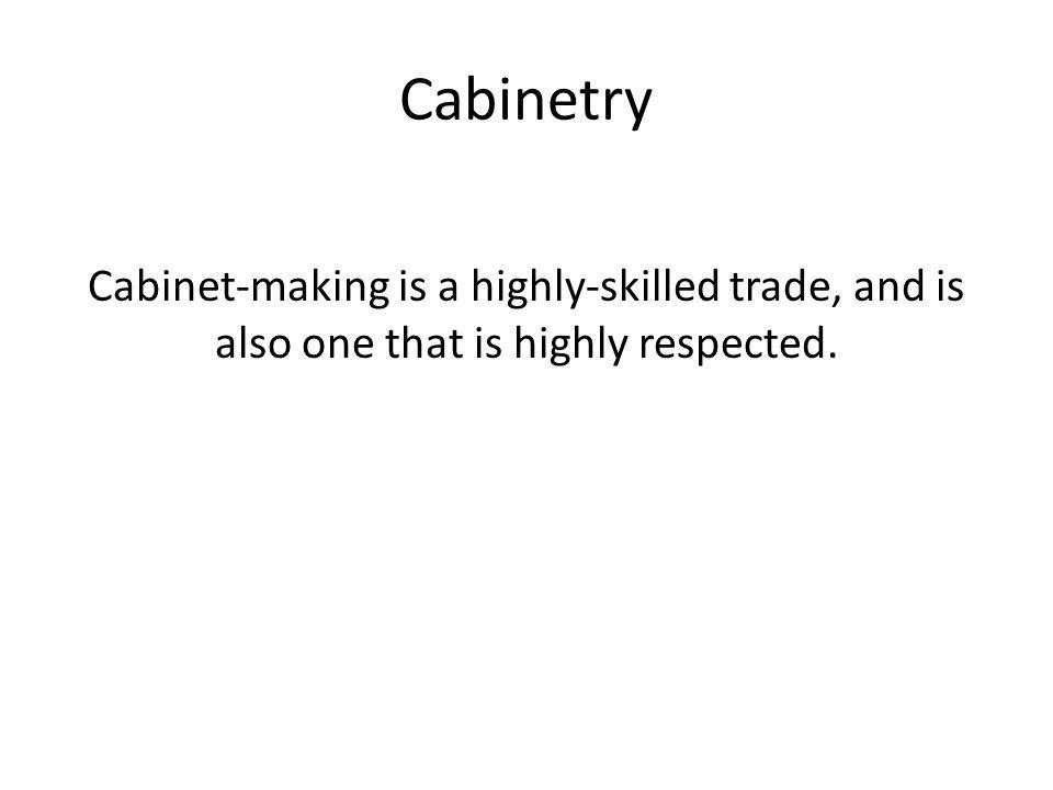 Cabinetry Cabinet-making is a highly-skilled trade, and is also one that is highly respected.