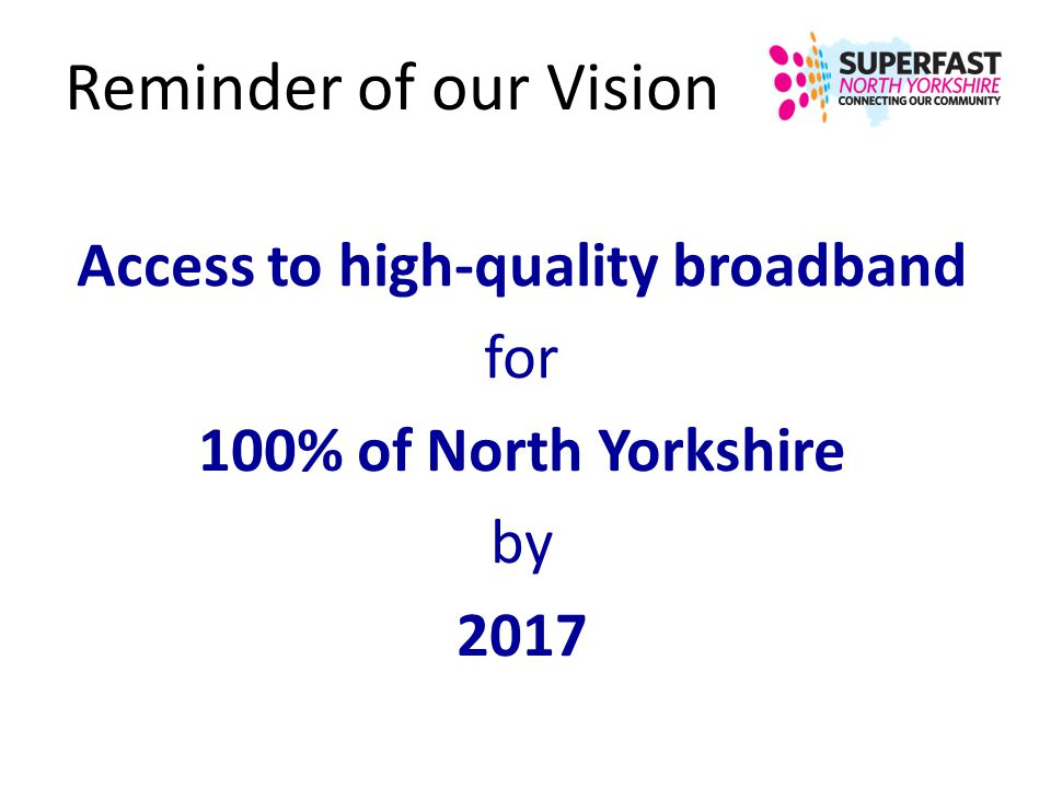 Reminder of our Vision Access to high-quality broadband for 100% of North Yorkshire by 2017