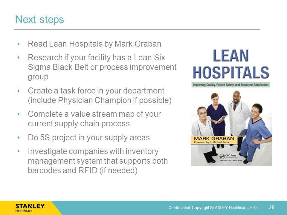 28 Confidential. Copyright STANLEY Healthcare 2013. Next steps Read Lean Hospitals by Mark Graban Research if your facility has a Lean Six Sigma Black