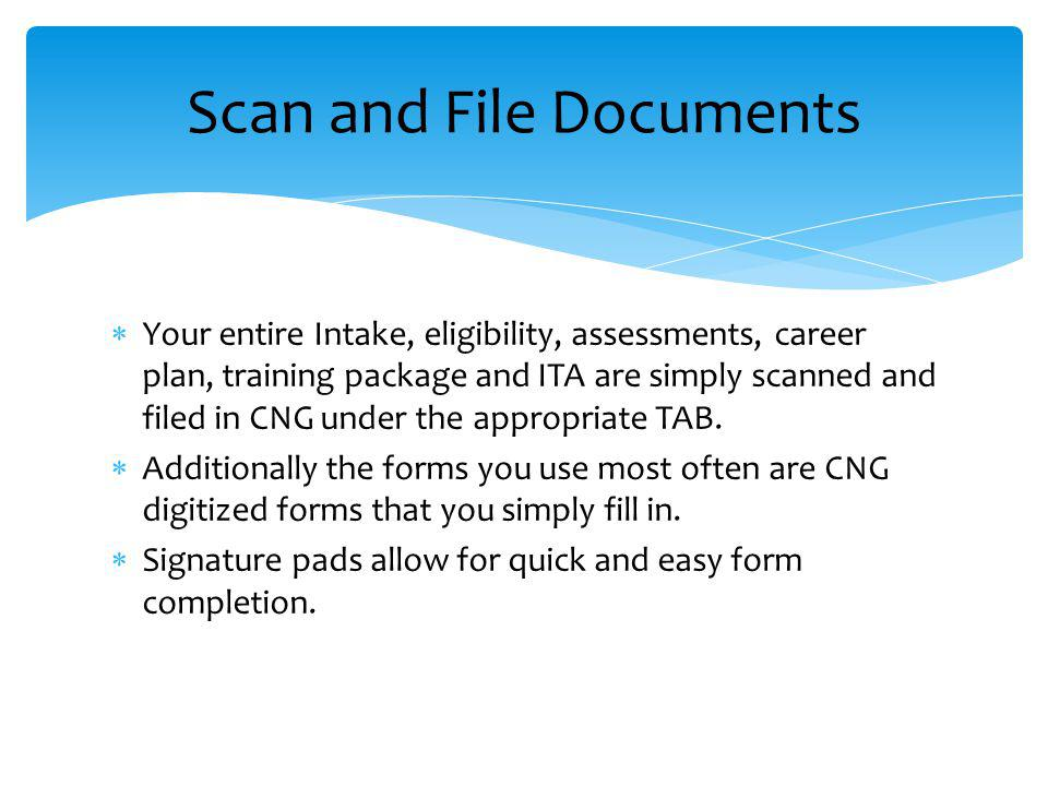 Your entire Intake, eligibility, assessments, career plan, training package and ITA are simply scanned and filed in CNG under the appropriate TAB.
