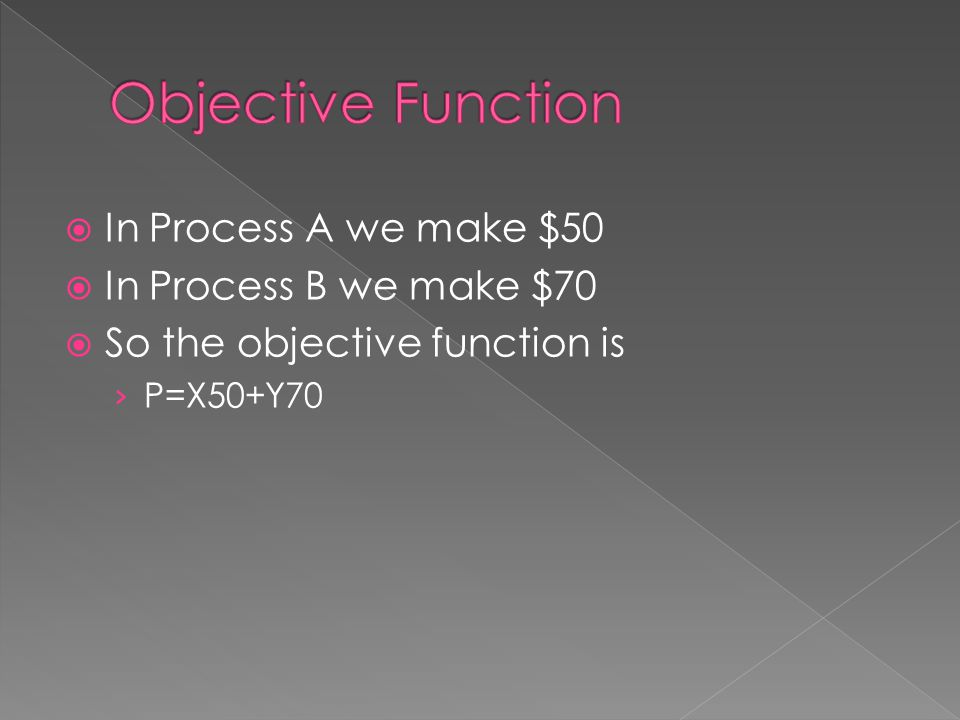 In Process A we make $50 In Process B we make $70 So the objective function is P=X50+Y70