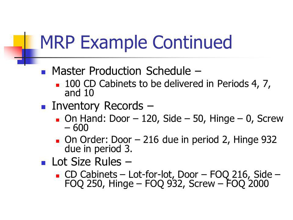 MRP Example Continued Master Production Schedule – 100 CD Cabinets to be delivered in Periods 4, 7, and 10 Inventory Records – On Hand: Door – 120, Si