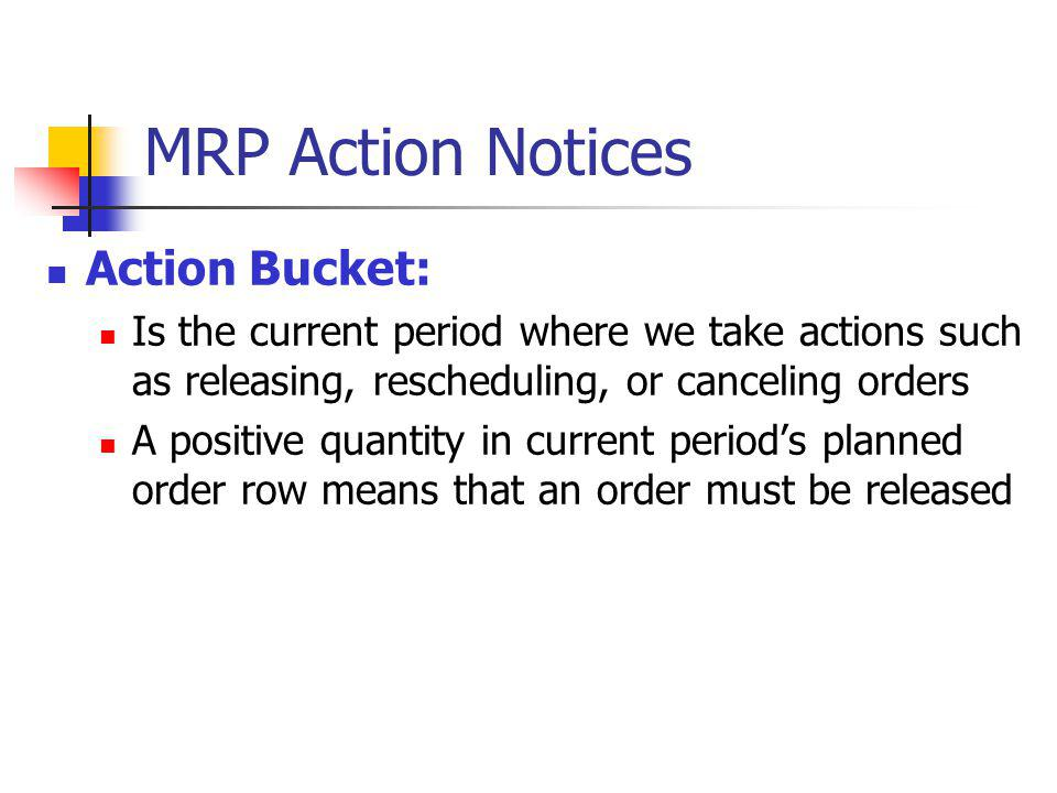 MRP Action Notices Action Bucket: Is the current period where we take actions such as releasing, rescheduling, or canceling orders A positive quantity