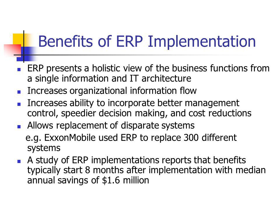 Benefits of ERP Implementation ERP presents a holistic view of the business functions from a single information and IT architecture Increases organiza