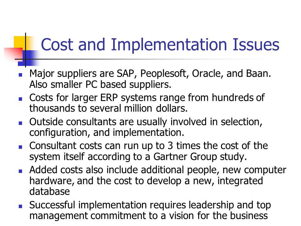 Cost and Implementation Issues Major suppliers are SAP, Peoplesoft, Oracle, and Baan. Also smaller PC based suppliers. Costs for larger ERP systems ra