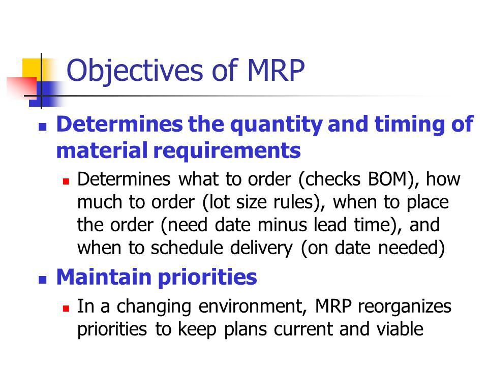 Objectives of MRP Determines the quantity and timing of material requirements Determines what to order (checks BOM), how much to order (lot size rules