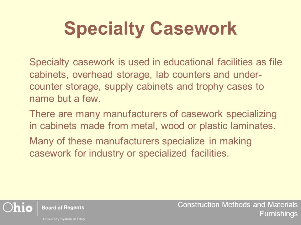 Construction Methods and Materials Furnishings Specialty Casework Specialty casework is used in educational facilities as file cabinets, overhead stor