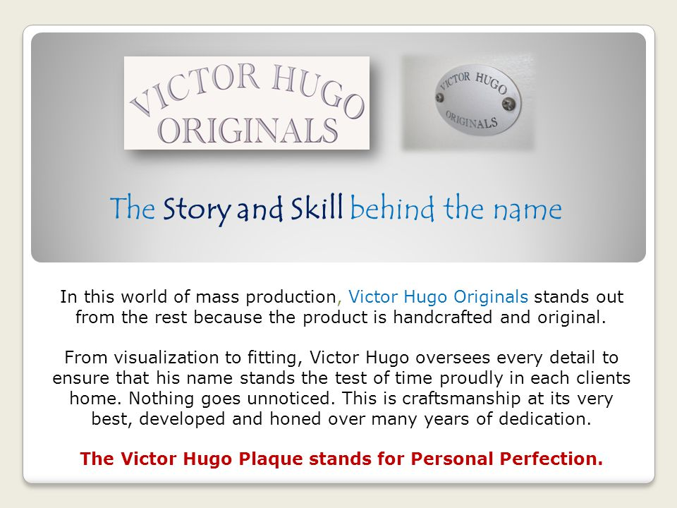 The Story and Skill behind the name In this world of mass production, Victor Hugo Originals stands out from the rest because the product is handcrafte
