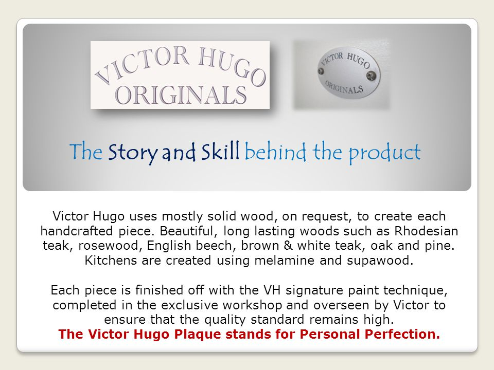 The Story and Skill behind the product Victor Hugo uses mostly solid wood, on request, to create each handcrafted piece. Beautiful, long lasting woods