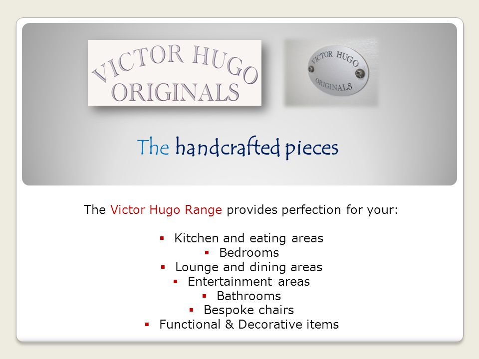 The handcrafted pieces The Victor Hugo Range provides perfection for your: Kitchen and eating areas Bedrooms Lounge and dining areas Entertainment areas Bathrooms Bespoke chairs Functional & Decorative items