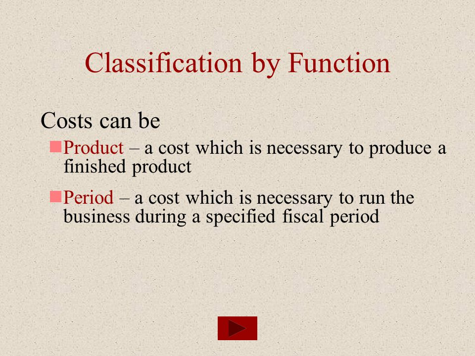 Classification by Function Costs can be Product – a cost which is necessary to produce a finished product Period – a cost which is necessary to run th