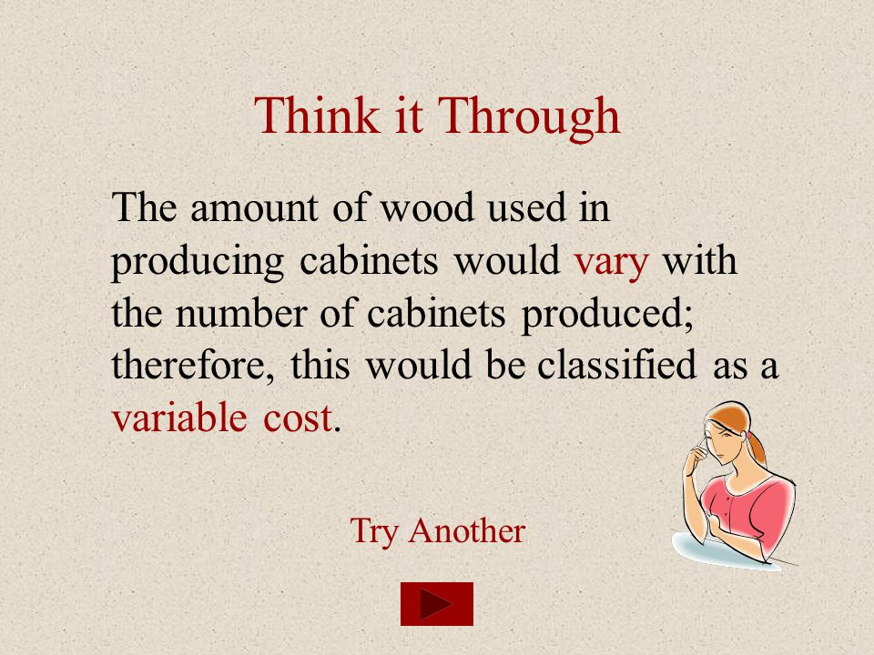 Think it Through The amount of wood used in producing cabinets would vary with the number of cabinets produced; therefore, this would be classified as