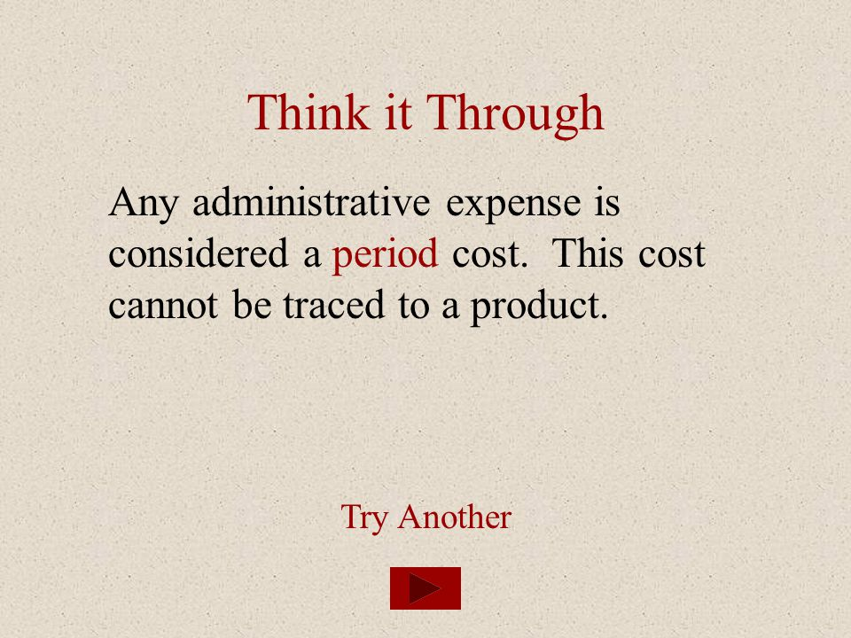 Think it Through Any administrative expense is considered a period cost. This cost cannot be traced to a product. Try Another