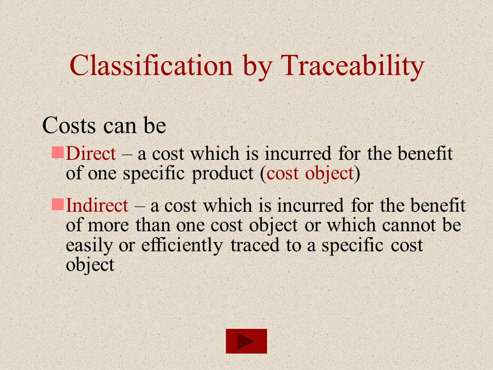 Classification by Traceability Costs can be Direct – a cost which is incurred for the benefit of one specific product (cost object) Indirect – a cost