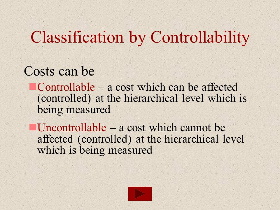 Classification by Controllability Costs can be Controllable – a cost which can be affected (controlled) at the hierarchical level which is being measu