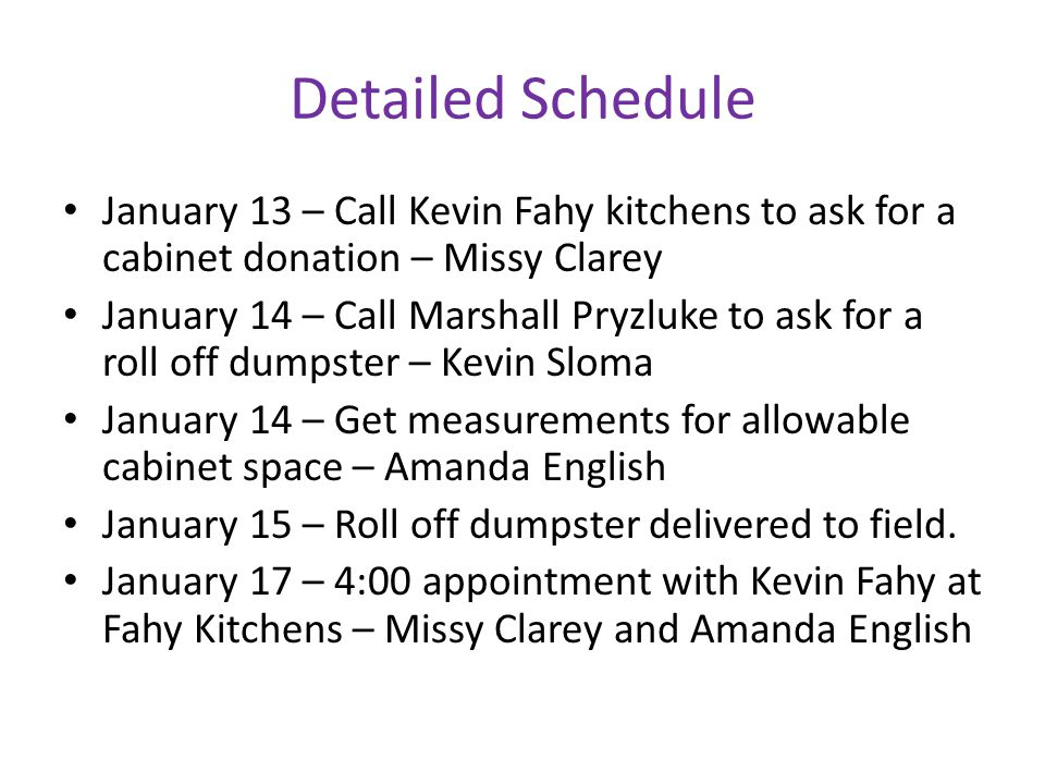 Detailed Schedule January 13 – Call Kevin Fahy kitchens to ask for a cabinet donation – Missy Clarey January 14 – Call Marshall Pryzluke to ask for a roll off dumpster – Kevin Sloma January 14 – Get measurements for allowable cabinet space – Amanda English January 15 – Roll off dumpster delivered to field.
