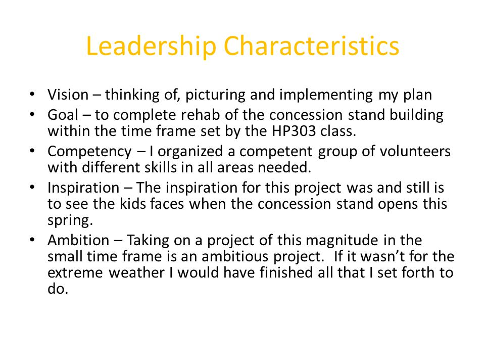 Leadership Characteristics Vision – thinking of, picturing and implementing my plan Goal – to complete rehab of the concession stand building within the time frame set by the HP303 class.