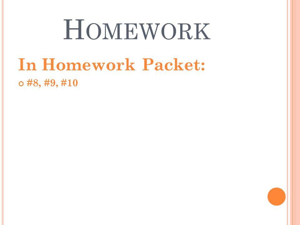 H OMEWORK In Homework Packet: #8, #9, #10