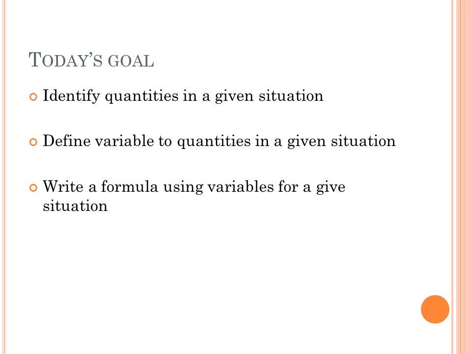 T ODAY S GOAL Identify quantities in a given situation Define variable to quantities in a given situation Write a formula using variables for a give situation