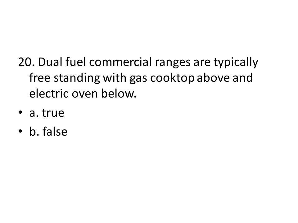 20. Dual fuel commercial ranges are typically free standing with gas cooktop above and electric oven below. a. true b. false