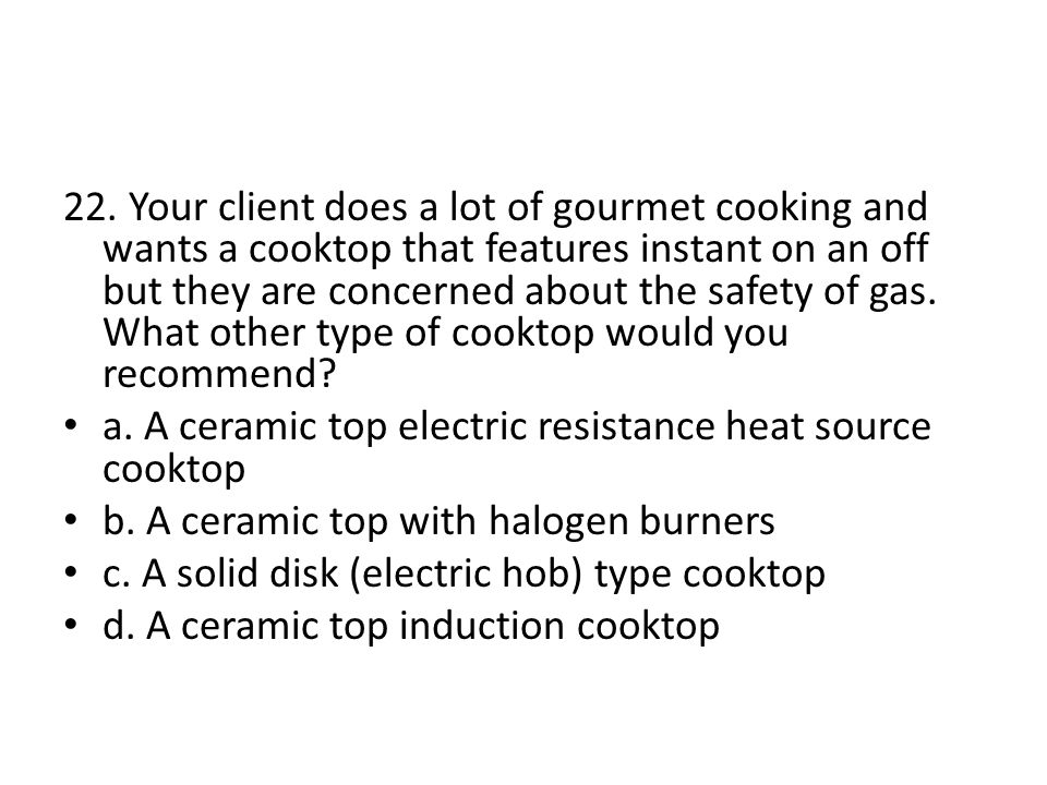 22. Your client does a lot of gourmet cooking and wants a cooktop that features instant on an off but they are concerned about the safety of gas. What