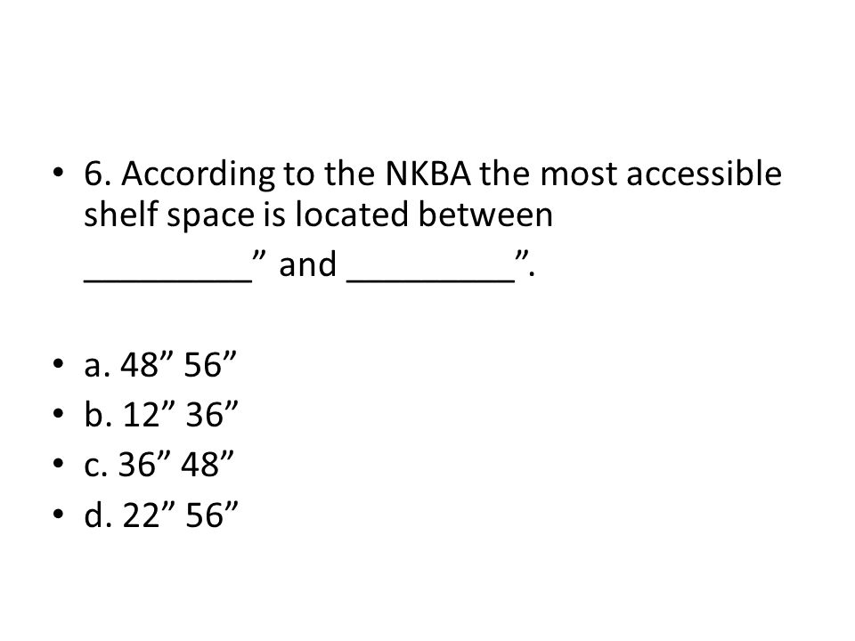 6. According to the NKBA the most accessible shelf space is located between _________ and _________. a. 48 56 b. 12 36 c. 36 48 d. 22 56