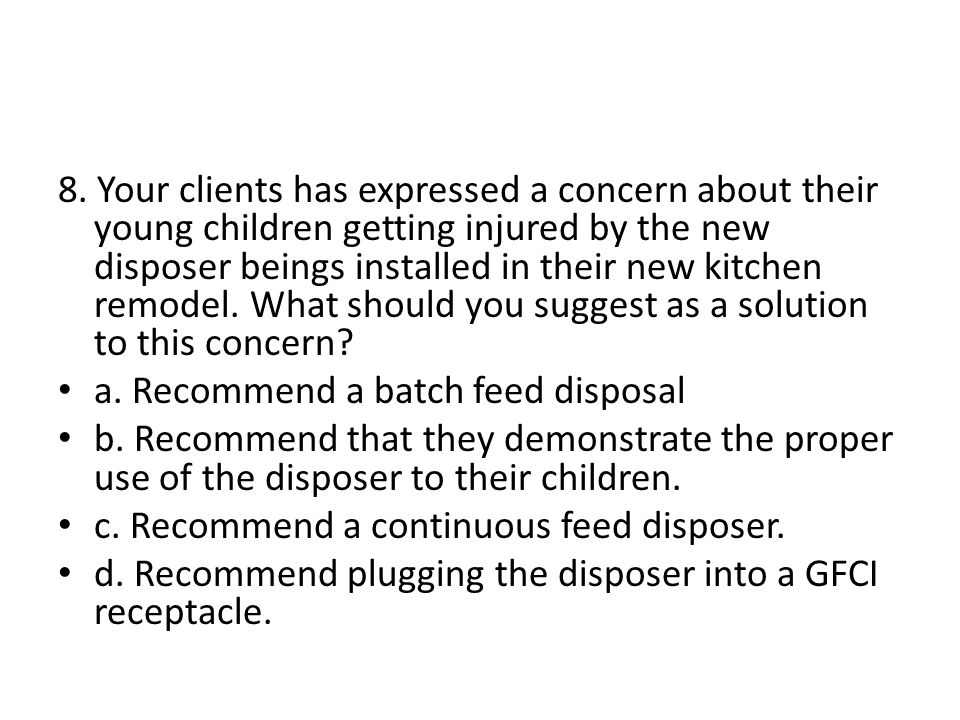 8. Your clients has expressed a concern about their young children getting injured by the new disposer beings installed in their new kitchen remodel.