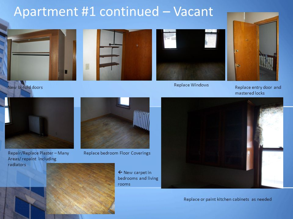 Apartment #1 continued – Vacant New bi-fold doors Replace Windows Repair/Replace Plaster – Many Areas/ repaint including radiators Replace entry door and mastered locks Replace bedroom Floor Coverings New carpet in bedrooms and living rooms Replace or paint kitchen cabinets as needed