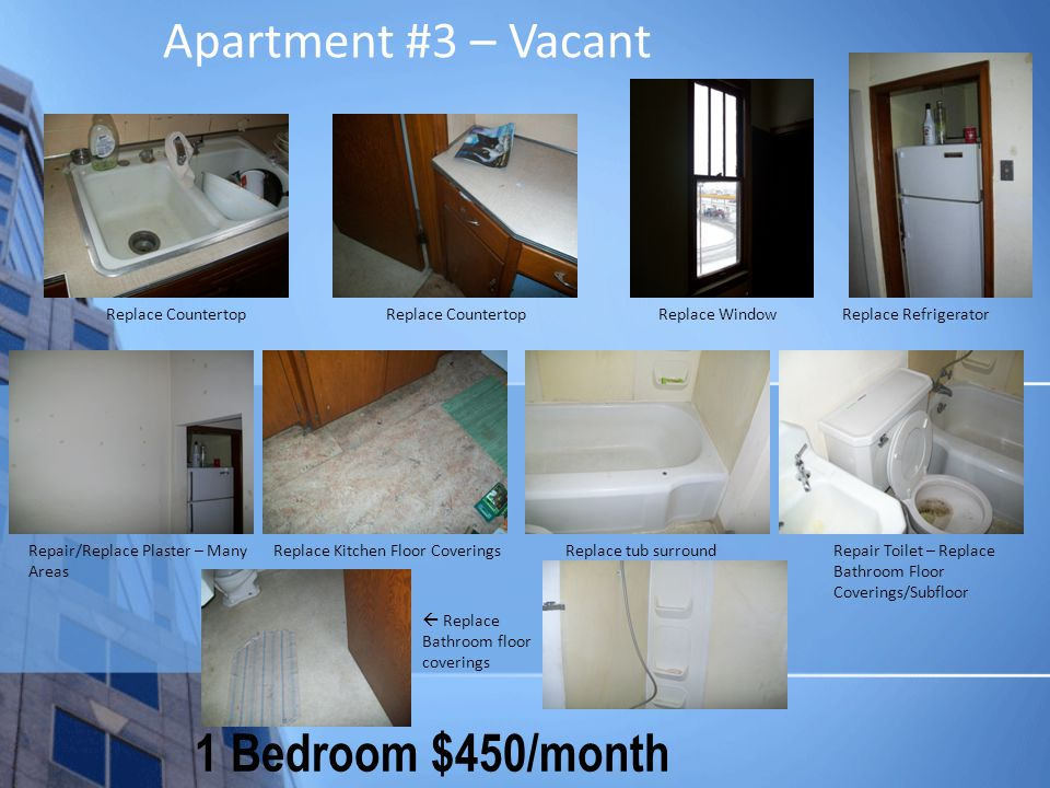 Apartment #3 – Vacant 1 Bedroom $450/month Replace Countertop Replace Window Repair/Replace Plaster – Many Areas Replace Refrigerator Replace Kitchen Floor Coverings Replace tub surroundRepair Toilet – Replace Bathroom Floor Coverings/Subfloor Replace Bathroom floor coverings