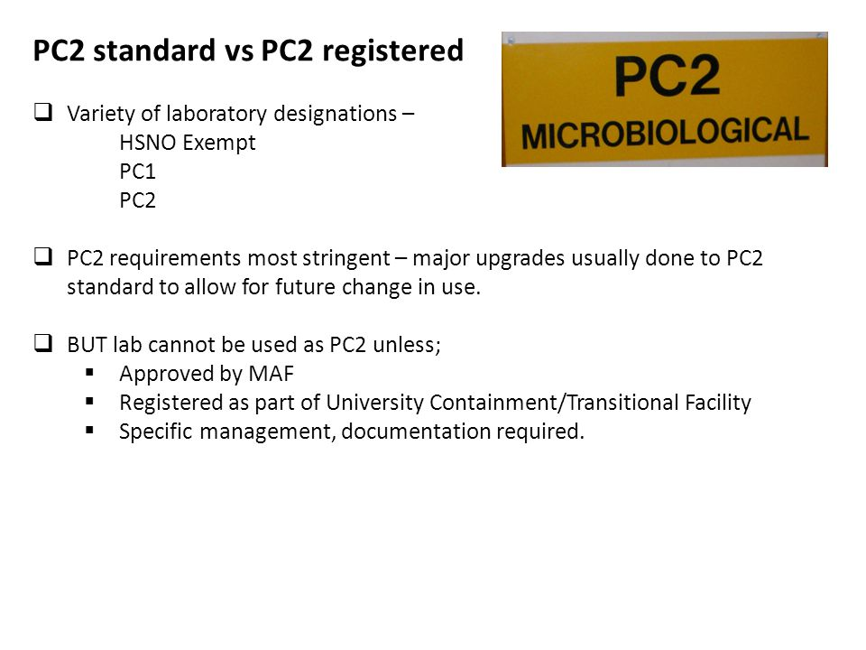PC2 standard vs PC2 registered Variety of laboratory designations – HSNO Exempt PC1 PC2 PC2 requirements most stringent – major upgrades usually done to PC2 standard to allow for future change in use.