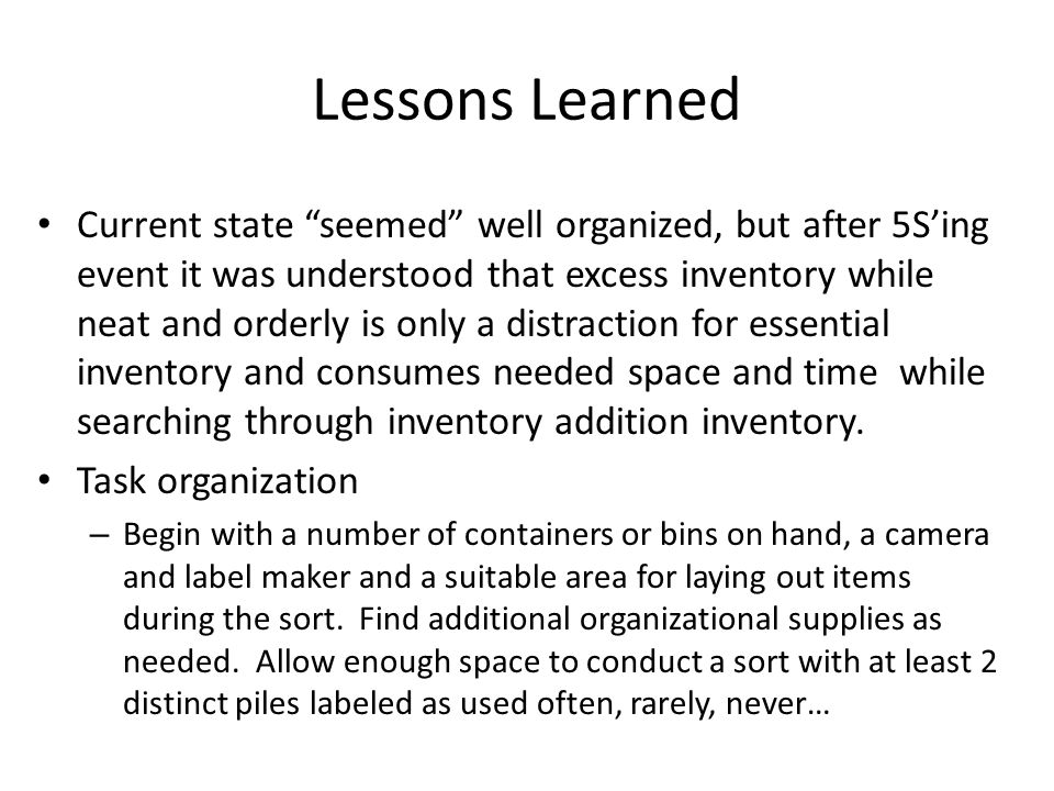 Lessons Learned Current state seemed well organized, but after 5Sing event it was understood that excess inventory while neat and orderly is only a distraction for essential inventory and consumes needed space and time while searching through inventory addition inventory.