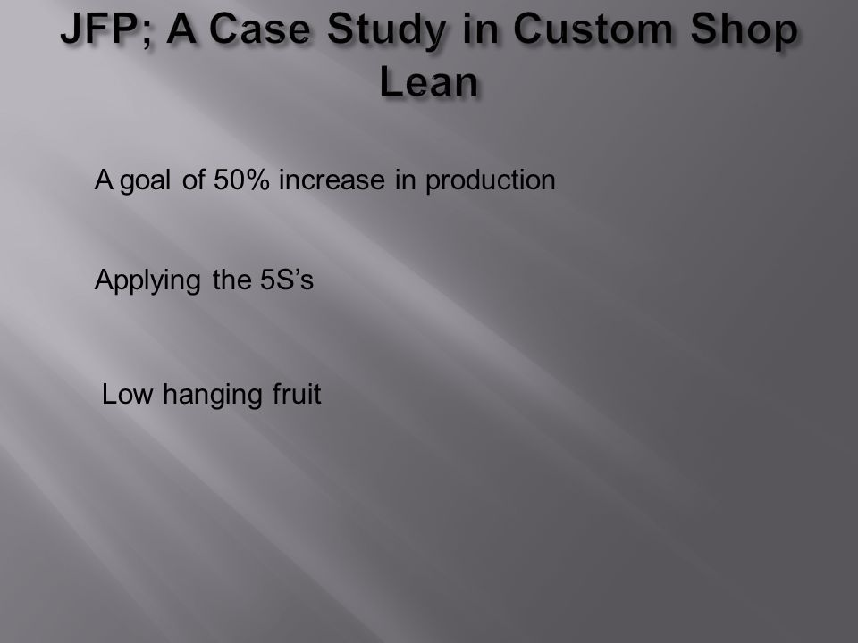A goal of 50% increase in production Applying the 5Ss Low hanging fruit
