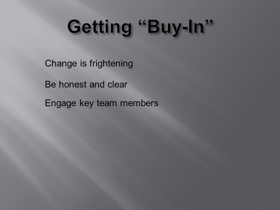 Change is frightening Be honest and clear Engage key team members