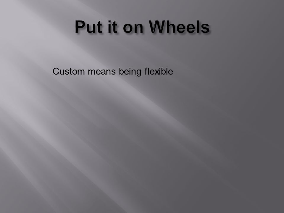 Custom means being flexible