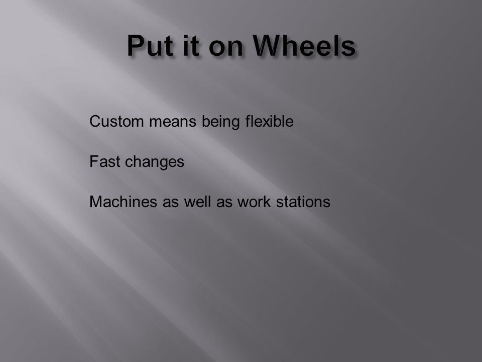 Custom means being flexible Fast changes Machines as well as work stations