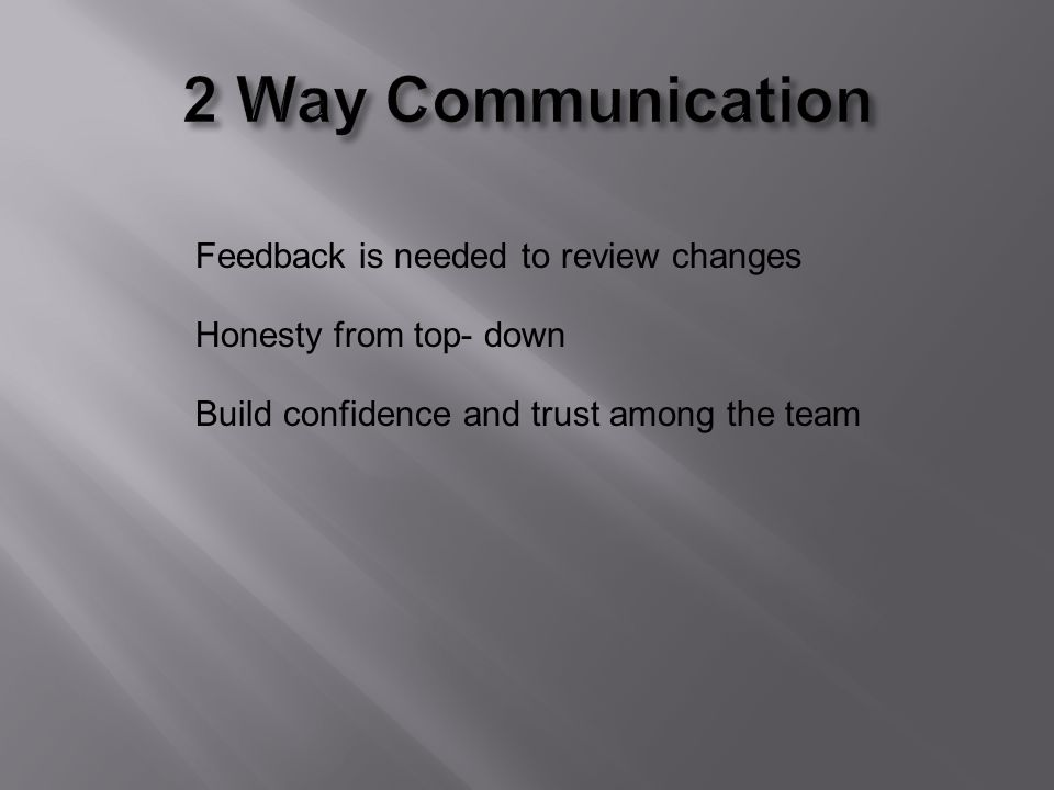 Feedback is needed to review changes Honesty from top- down Build confidence and trust among the team