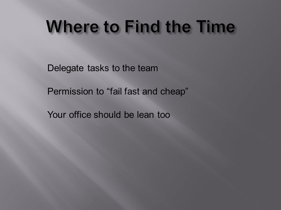 Delegate tasks to the team Permission to fail fast and cheap Your office should be lean too