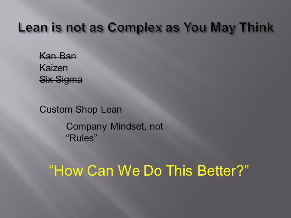 Kan Ban Kaizen Six Sigma Custom Shop Lean Company Mindset, not Rules How Can We Do This Better