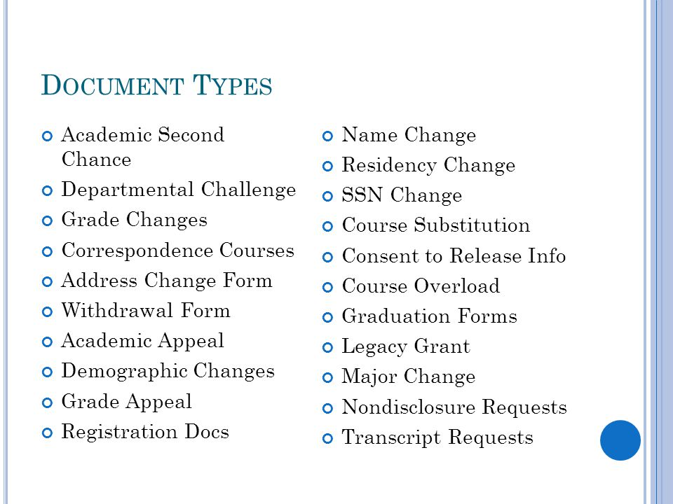 D OCUMENT T YPES Academic Second Chance Departmental Challenge Grade Changes Correspondence Courses Address Change Form Withdrawal Form Academic Appeal Demographic Changes Grade Appeal Registration Docs Name Change Residency Change SSN Change Course Substitution Consent to Release Info Course Overload Graduation Forms Legacy Grant Major Change Nondisclosure Requests Transcript Requests