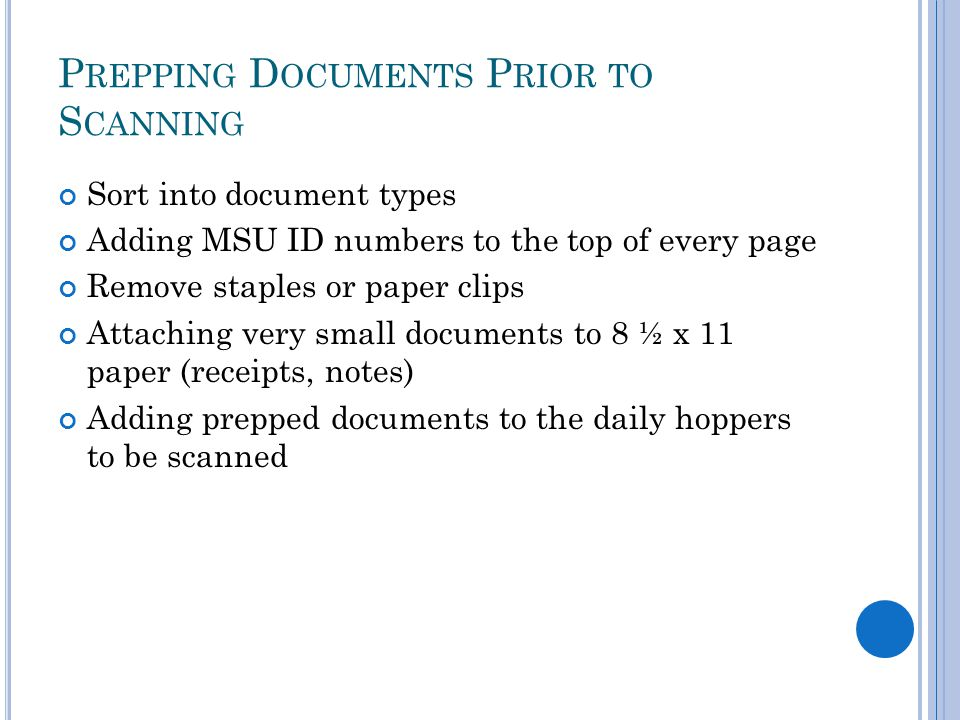 P REPPING D OCUMENTS P RIOR TO S CANNING Sort into document types Adding MSU ID numbers to the top of every page Remove staples or paper clips Attaching very small documents to 8 ½ x 11 paper (receipts, notes) Adding prepped documents to the daily hoppers to be scanned