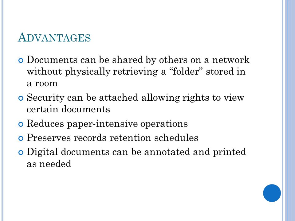 A DVANTAGES Documents can be shared by others on a network without physically retrieving a folder stored in a room Security can be attached allowing rights to view certain documents Reduces paper-intensive operations Preserves records retention schedules Digital documents can be annotated and printed as needed