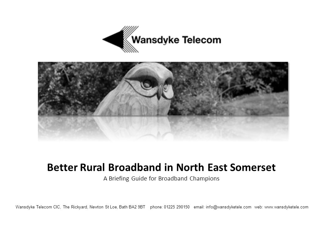 Wansdyke Telecom CIC, The Rickyard, Newton St Loe, Bath BA2 9BT phone: 01225 290150 or 07785 360326 email: info@wansdyketele.com web: www.wansdyketele.com Founder directors: David Bland (Newton St Loe), Matt McCabe (Englishcombe), Evan Wienburg (Compton Dando) and Simon Whittle (Stanton Drew) The information and opinions set out in this document are provided by the directors on a best-efforts basis.