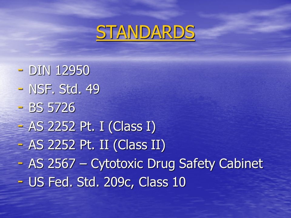STANDARDS - DIN 12950 - NSF. Std. 49 - BS 5726 - AS 2252 Pt. I (Class I) - AS 2252 Pt. II (Class II) - AS 2567 – Cytotoxic Drug Safety Cabinet - US Fe