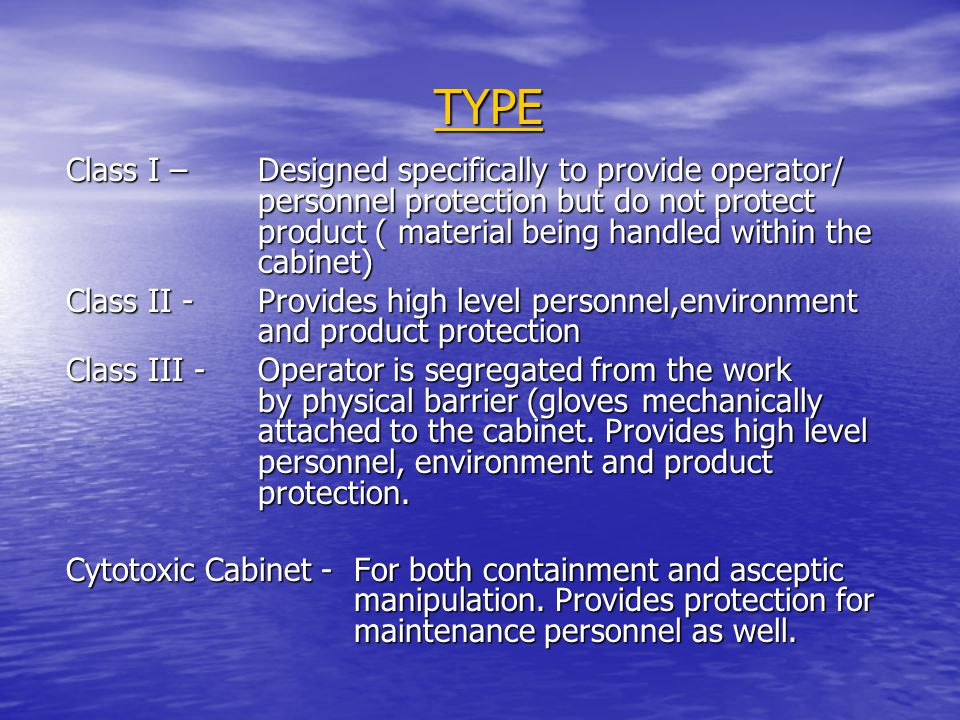 TYPE Class I – Designed specifically to provide operator/ personnel protection but do not protect product ( material being handled within the cabinet)