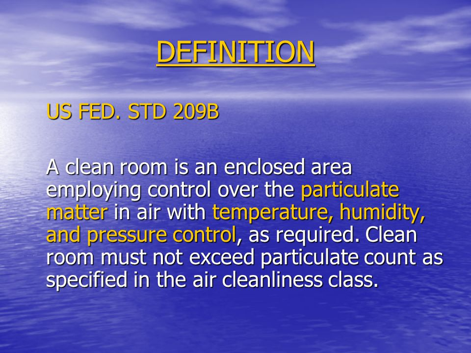 DEFINITION US FED. STD 209B A clean room is an enclosed area employing control over the particulate matter in air with temperature, humidity, and pres