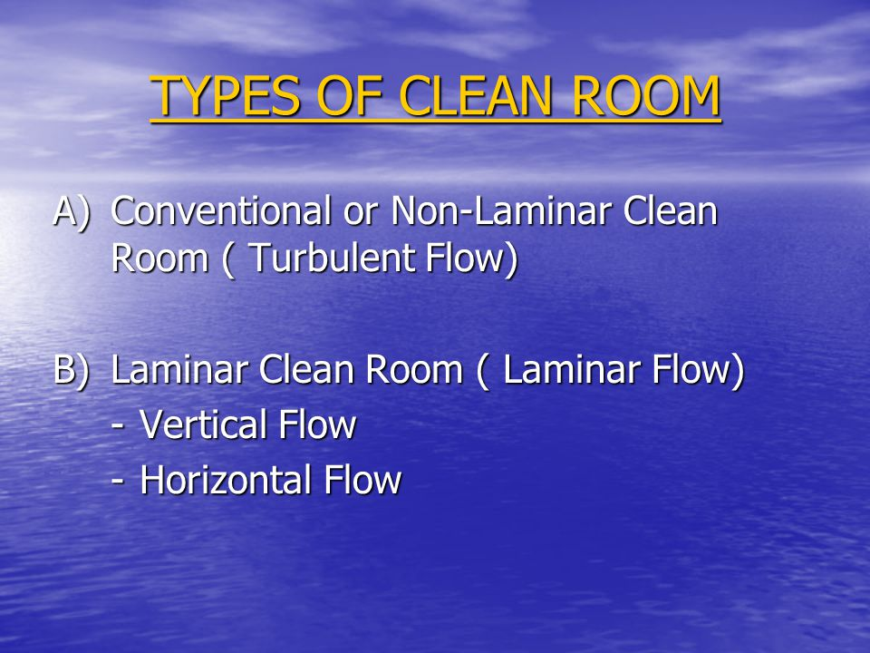 TYPES OF CLEAN ROOM A)Conventional or Non-Laminar Clean Room ( Turbulent Flow) B)Laminar Clean Room ( Laminar Flow) -Vertical Flow -Horizontal Flow