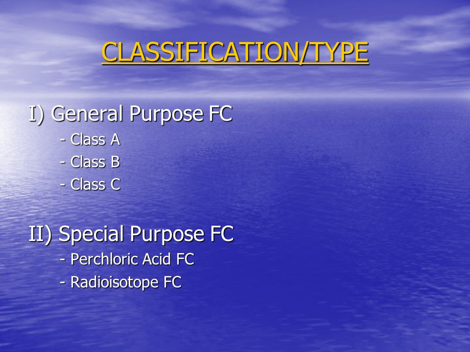 CLASSIFICATION/TYPE I) General Purpose FC - Class A - Class B - Class C II) Special Purpose FC - Perchloric Acid FC - Radioisotope FC