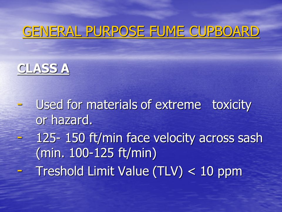 GENERAL PURPOSE FUME CUPBOARD CLASS A - Used for materials of extreme toxicity or hazard. - 125- 150 ft/min face velocity across sash (min. 100-125 ft