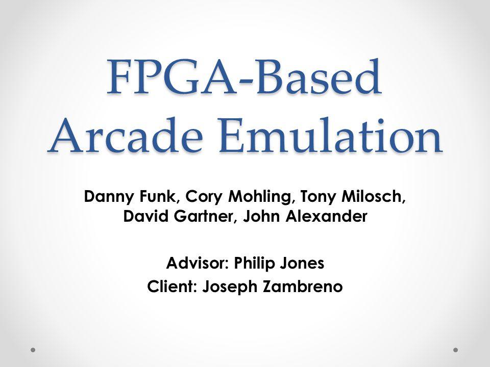 FPGA-Based Arcade Emulation Danny Funk, Cory Mohling, Tony Milosch, David Gartner, John Alexander Advisor: Philip Jones Client: Joseph Zambreno